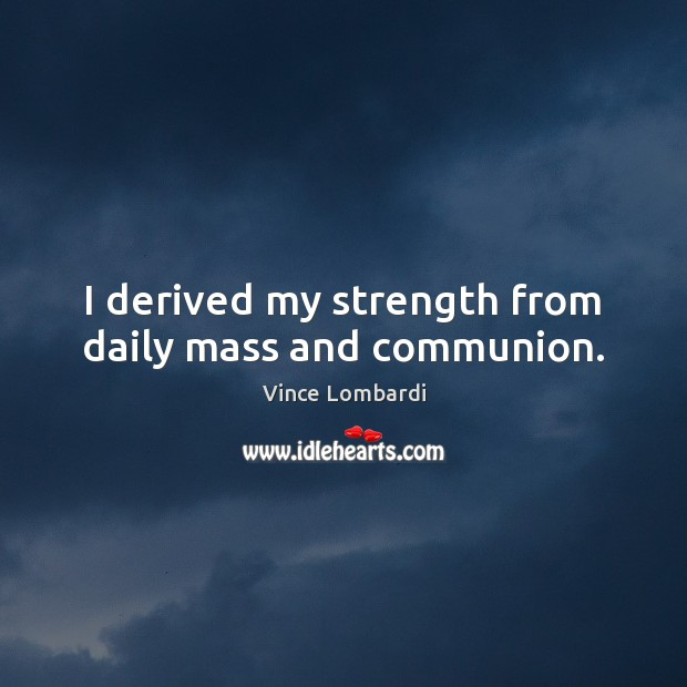 I derived my strength from daily mass and communion. Vince Lombardi Picture Quote