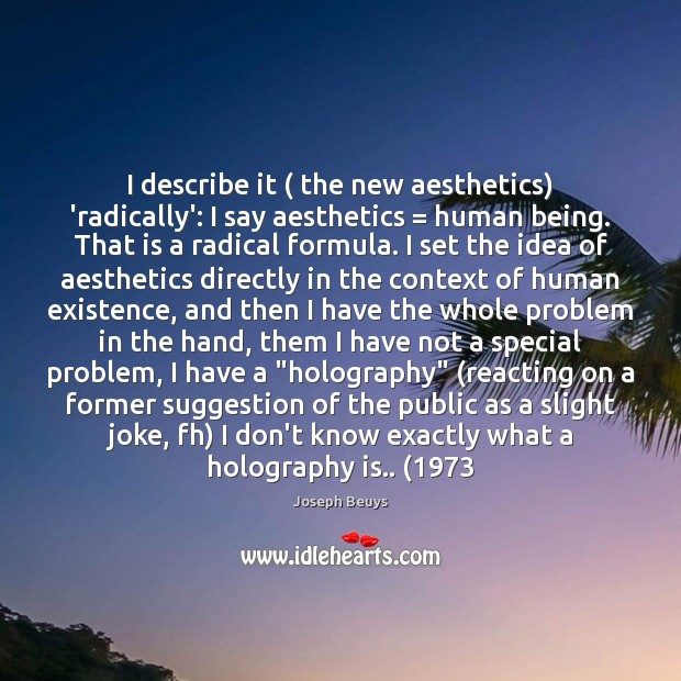I describe it ( the new aesthetics) 'radically': I say aesthetics = human being. Joseph Beuys Picture Quote