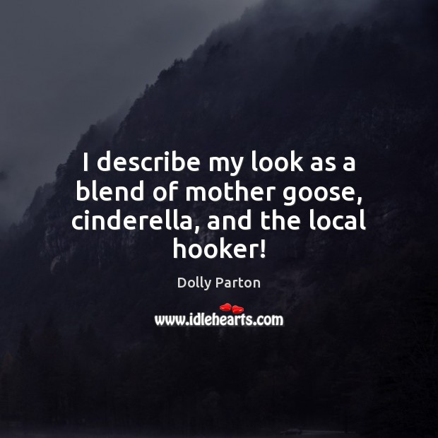 I describe my look as a blend of mother goose, cinderella, and the local hooker! Dolly Parton Picture Quote