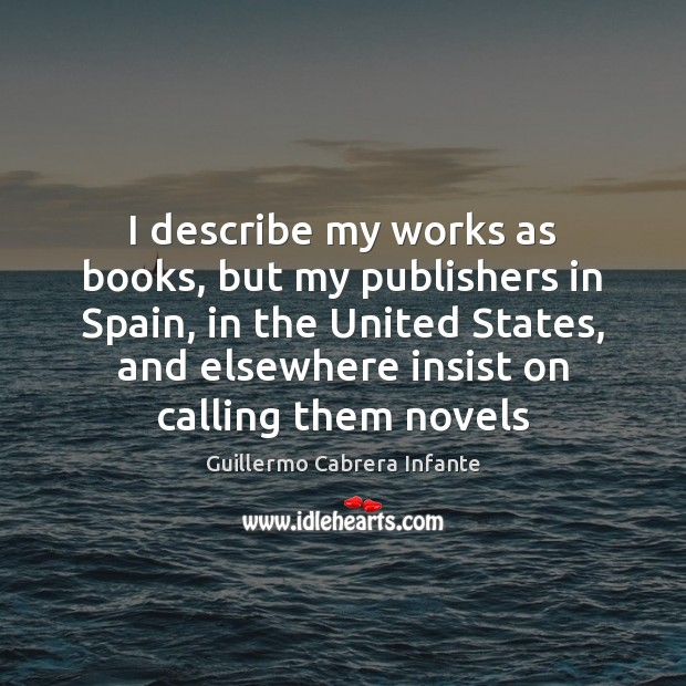 I describe my works as books, but my publishers in Spain, in Image