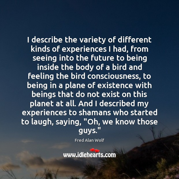 I describe the variety of different kinds of experiences I had, from Fred Alan Wolf Picture Quote