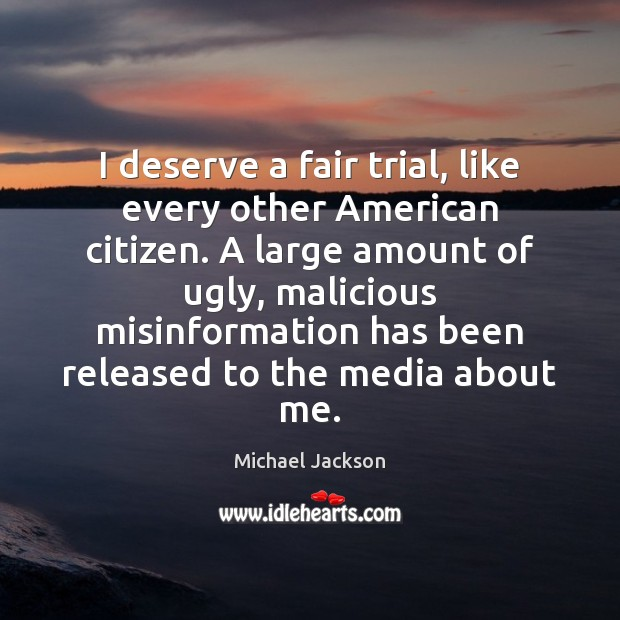I deserve a fair trial, like every other American citizen. A large Michael Jackson Picture Quote