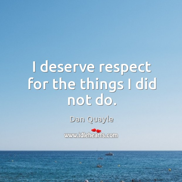 I deserve respect for the things I did not do. Image
