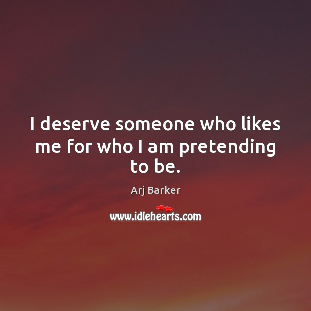 I deserve someone who likes me for who I am pretending to be. Image