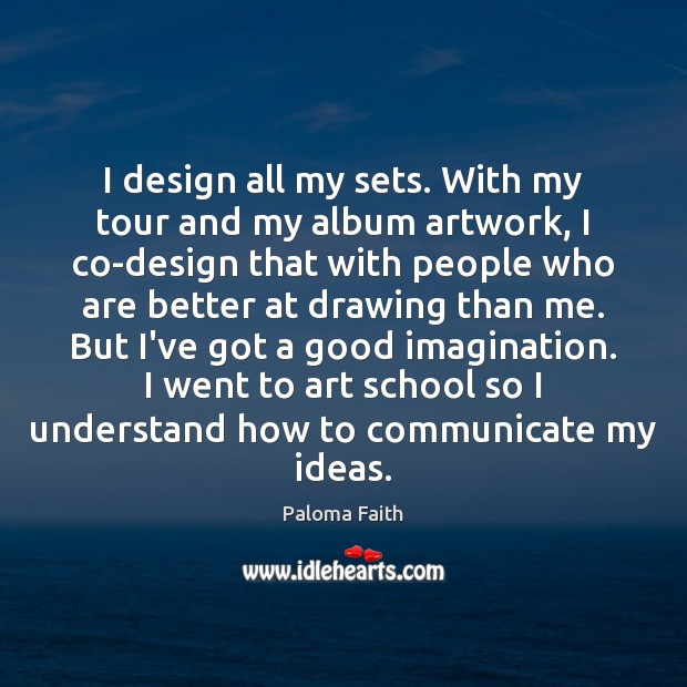 I design all my sets. With my tour and my album artwork, Paloma Faith Picture Quote