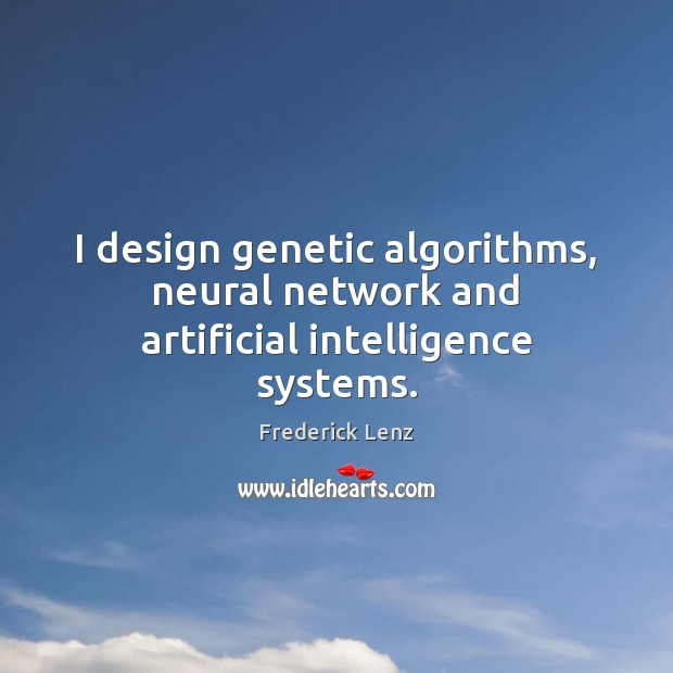 I design genetic algorithms, neural network and artificial intelligence systems. Image