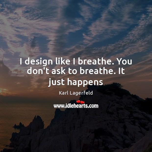 I design like I breathe. You don't ask to breathe. It just happens Image
