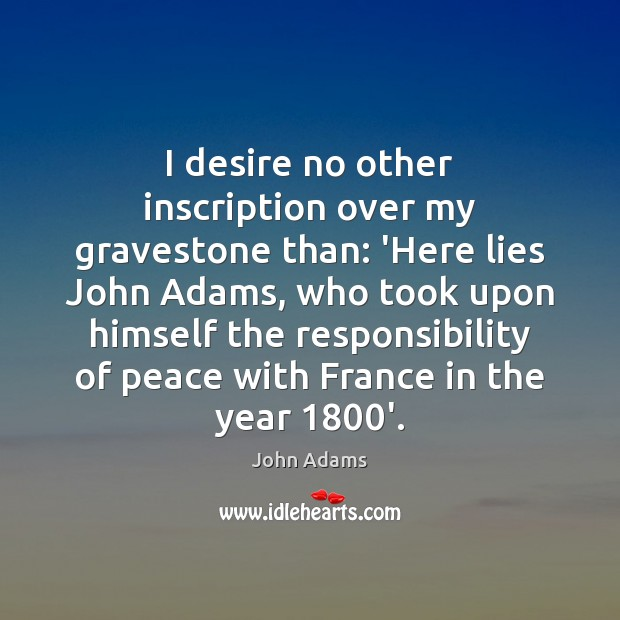 I desire no other inscription over my gravestone than: 'Here lies John John Adams Picture Quote