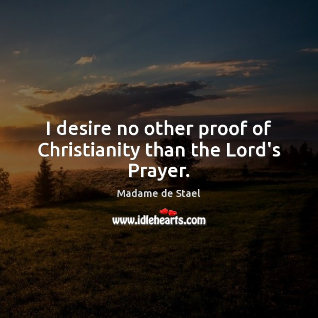 I desire no other proof of Christianity than the Lord's Prayer. Madame de Stael Picture Quote