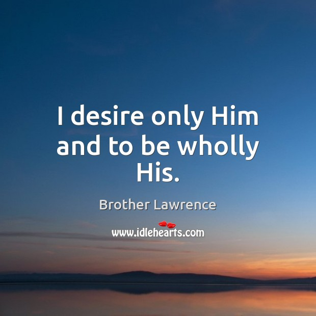 Image, I desire only Him and to be wholly His.