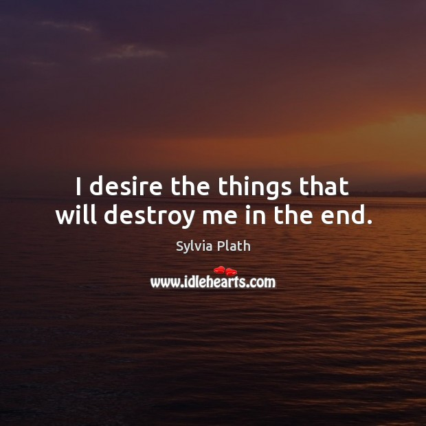 Image, I desire the things that will destroy me in the end.
