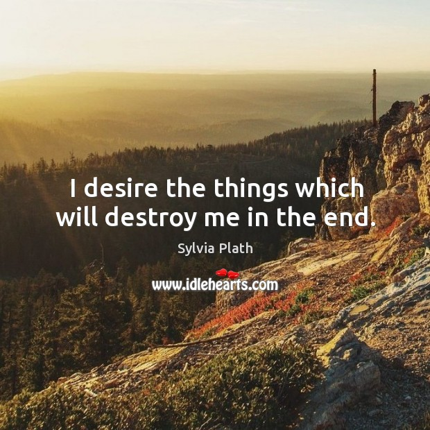 Image, I desire the things which will destroy me in the end.