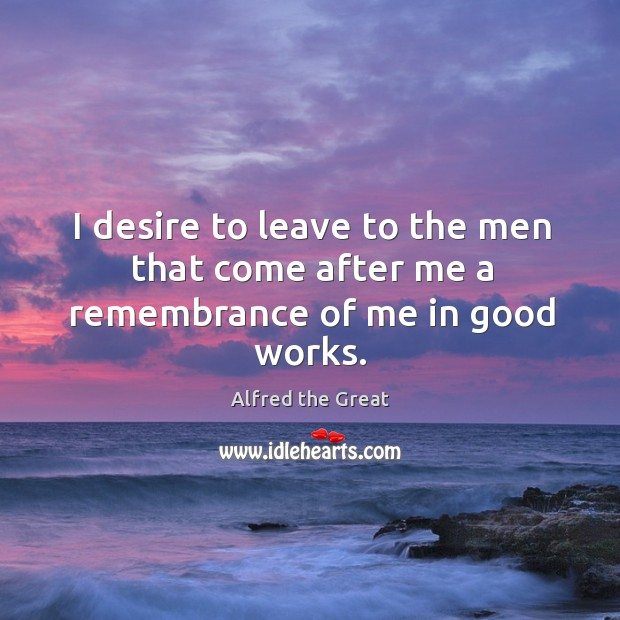 Image, I desire to leave to the men that come after me a remembrance of me in good works.
