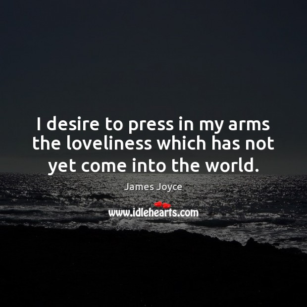 I desire to press in my arms the loveliness which has not yet come into the world. James Joyce Picture Quote