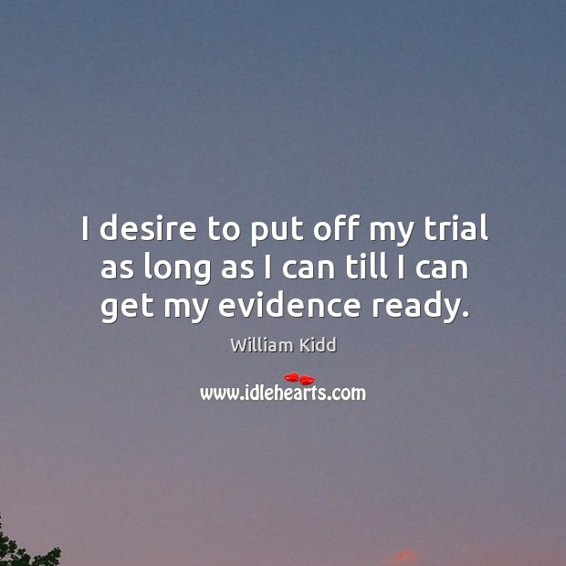 I desire to put off my trial as long as I can till I can get my evidence ready. Image