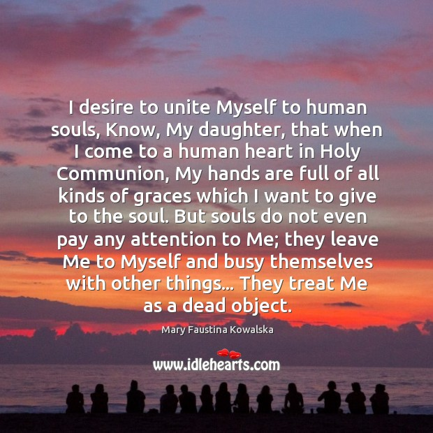 I desire to unite Myself to human souls, Know, My daughter, that Image