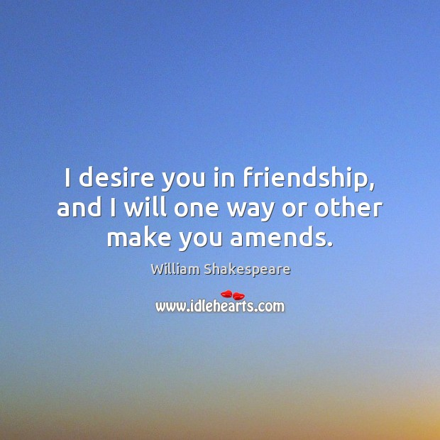 I desire you in friendship, and I will one way or other make you amends. Image
