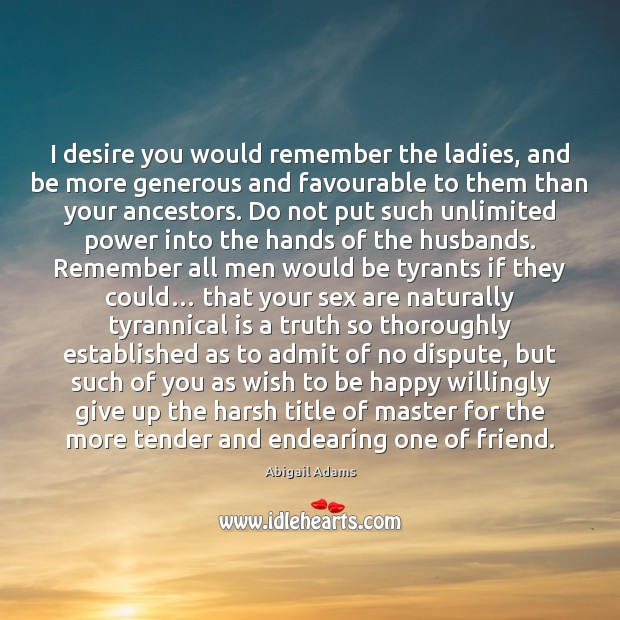 Image, I desire you would remember the ladies, and be more generous and