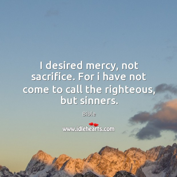 Image, I desired mercy, not sacrifice. For I have not come to call the righteous, but sinners.