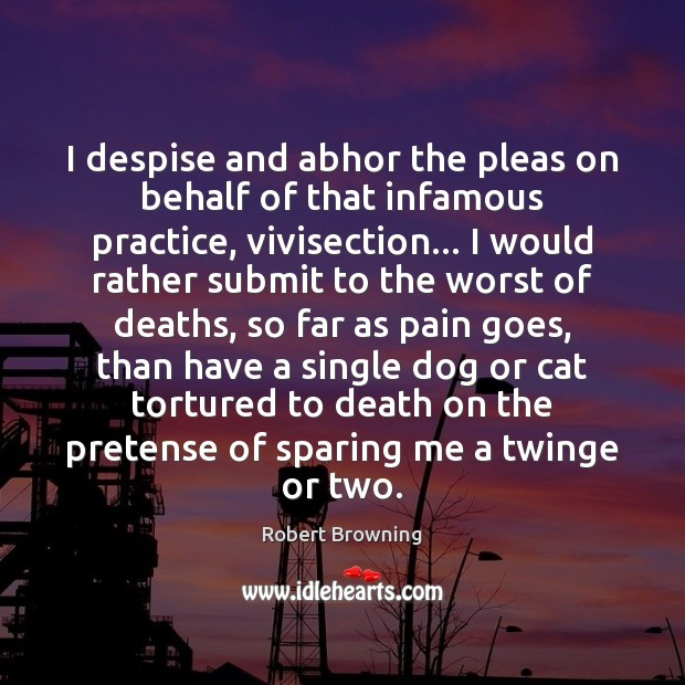 I despise and abhor the pleas on behalf of that infamous practice, Robert Browning Picture Quote