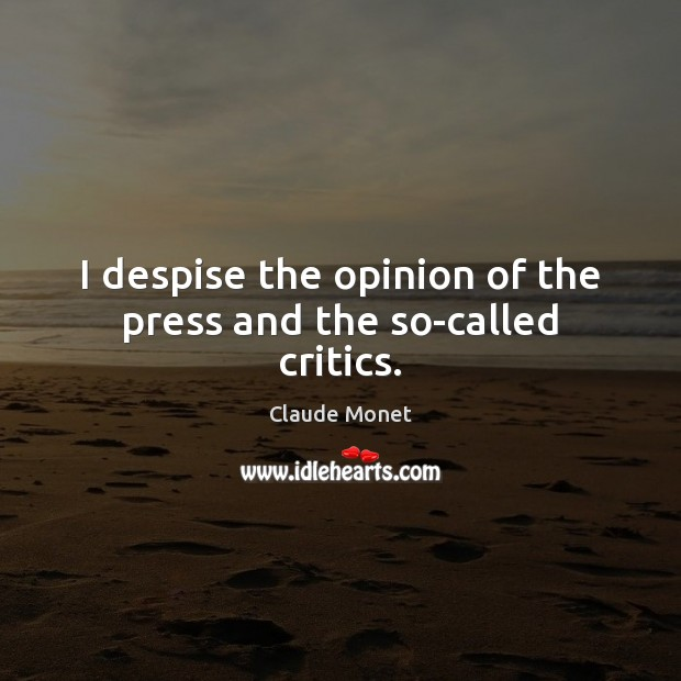 I despise the opinion of the press and the so-called critics. Claude Monet Picture Quote