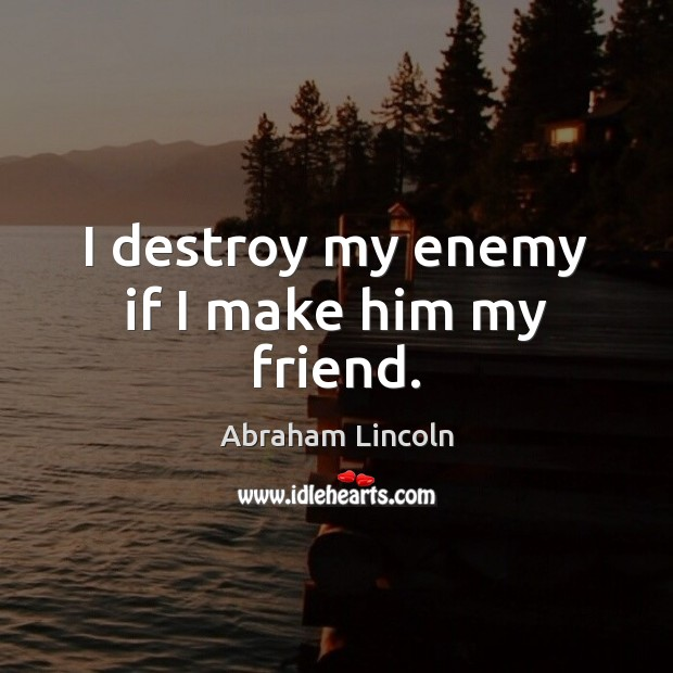 I destroy my enemy if I make him my friend. Image