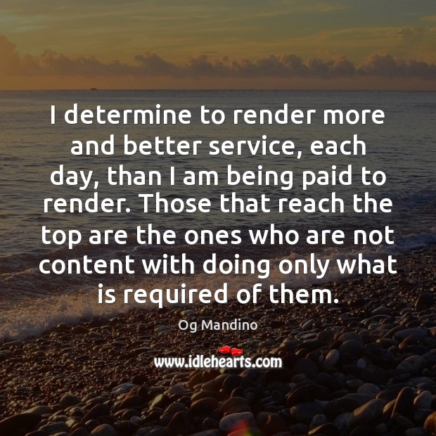 I determine to render more and better service, each day, than I Og Mandino Picture Quote