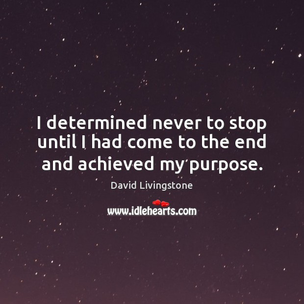 I determined never to stop until I had come to the end and achieved my purpose. Image