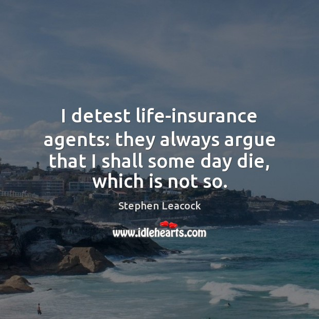 I detest life-insurance agents: they always argue that I shall some day Stephen Leacock Picture Quote
