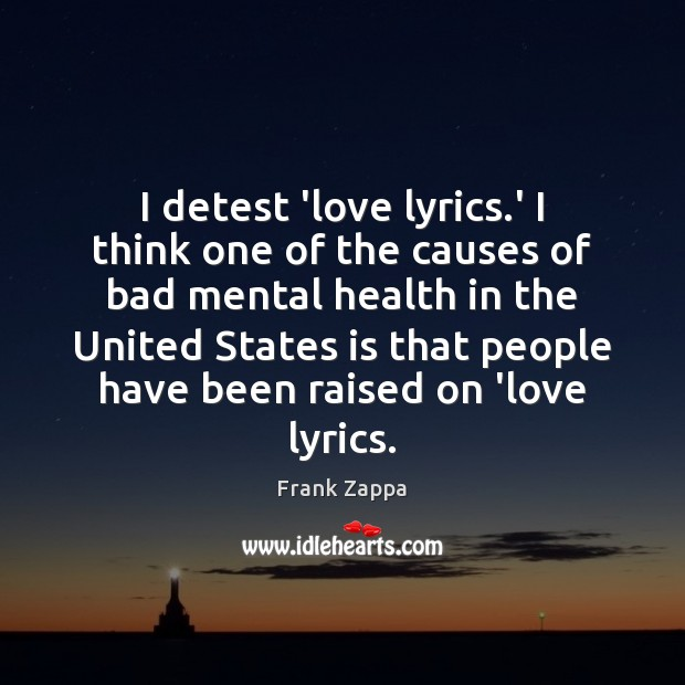 I detest 'love lyrics.' I think one of the causes of Frank Zappa Picture Quote