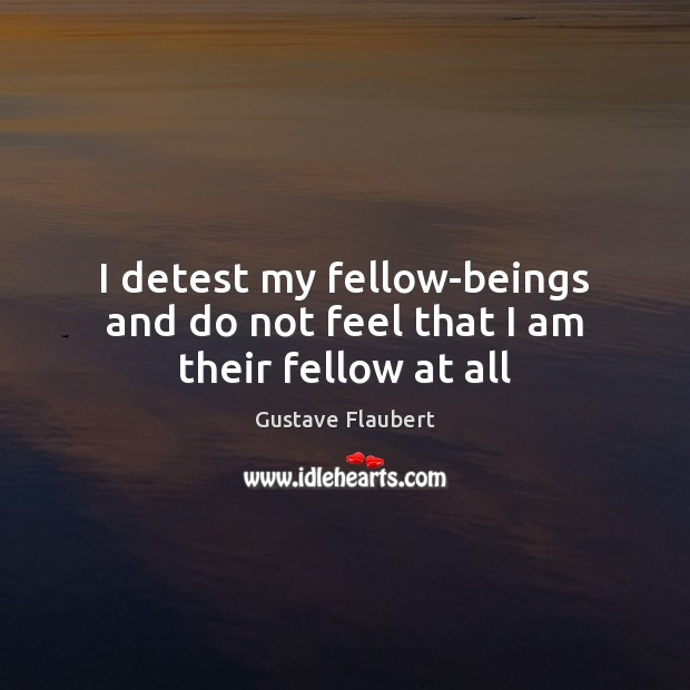 Image, I detest my fellow-beings and do not feel that I am their fellow at all
