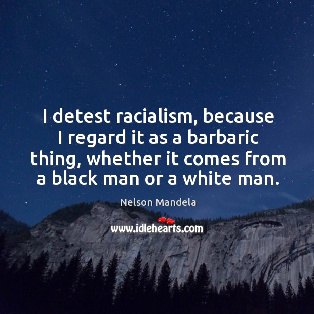 I detest racialism, because I regard it as a barbaric thing, whether it comes from a black man or a white man. Image