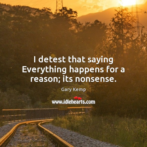 I detest that saying Everything happens for a reason; its nonsense. Image