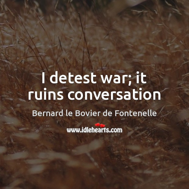 Image, I detest war; it ruins conversation