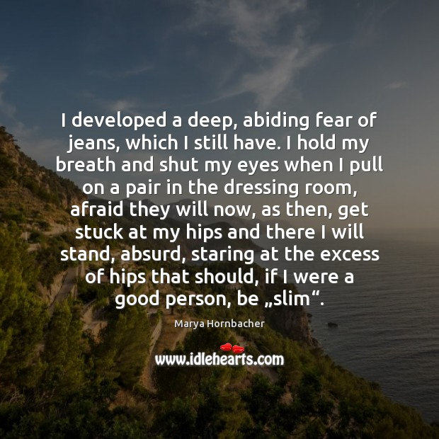 I developed a deep, abiding fear of jeans, which I still have. Marya Hornbacher Picture Quote