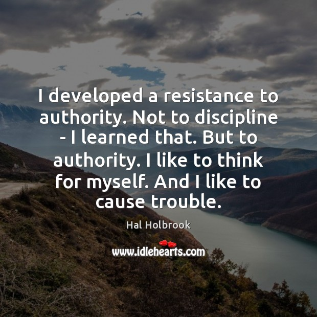 I developed a resistance to authority. Not to discipline – I learned Image