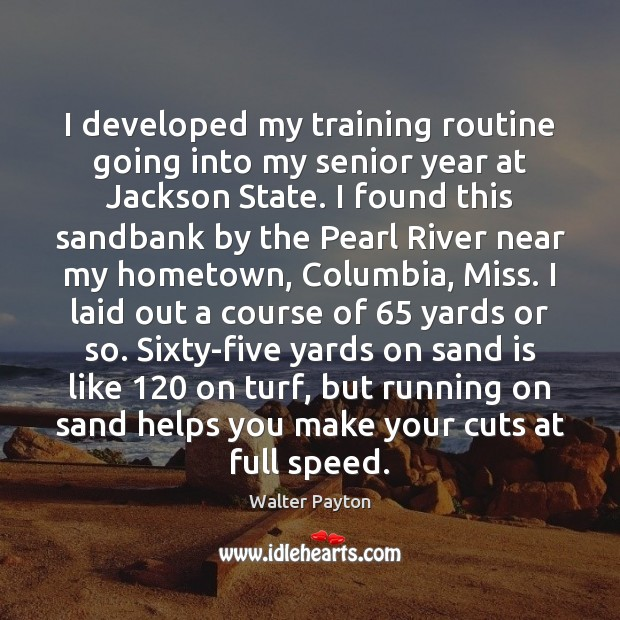 I developed my training routine going into my senior year at Jackson Walter Payton Picture Quote
