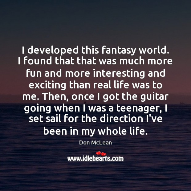 I developed this fantasy world. I found that that was much more Real Life Quotes Image