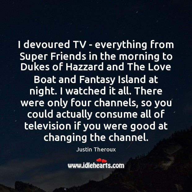 I devoured TV – everything from Super Friends in the morning to Justin Theroux Picture Quote