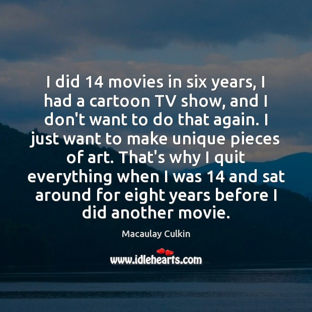 I did 14 movies in six years, I had a cartoon TV show, Macaulay Culkin Picture Quote