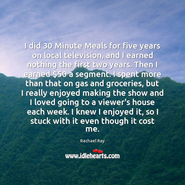I did 30 Minute Meals for five years on local television, and I Rachael Ray Picture Quote