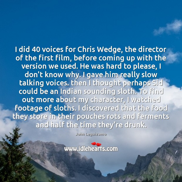 I did 40 voices for Chris Wedge, the director of the first film, John Leguizamo Picture Quote