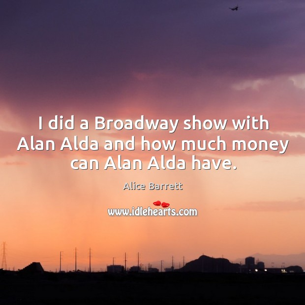 Image, I did a broadway show with alan alda and how much money can alan alda have.