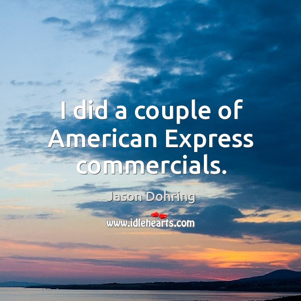 I did a couple of american express commercials. Jason Dohring Picture Quote