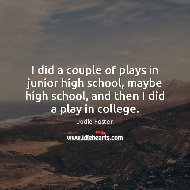 I did a couple of plays in junior high school, maybe high Jodie Foster Picture Quote