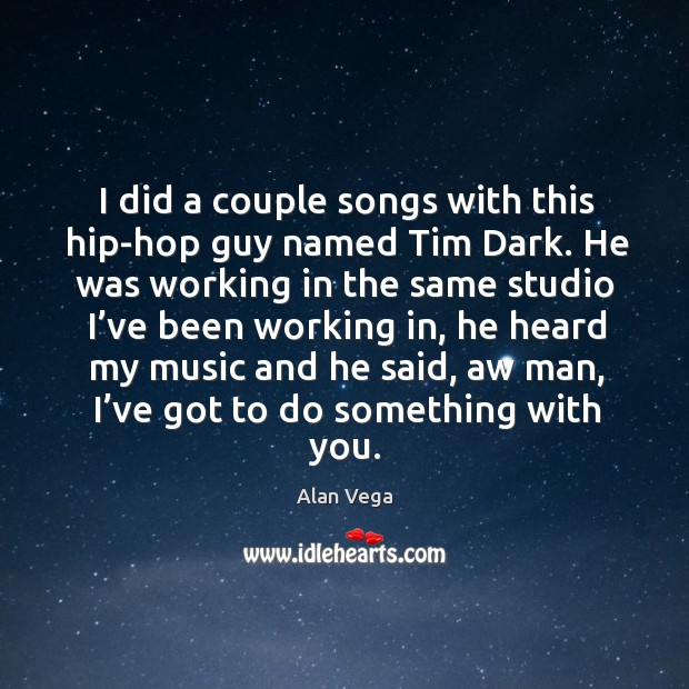 I did a couple songs with this hip-hop guy named tim dark. He was working in the same Alan Vega Picture Quote
