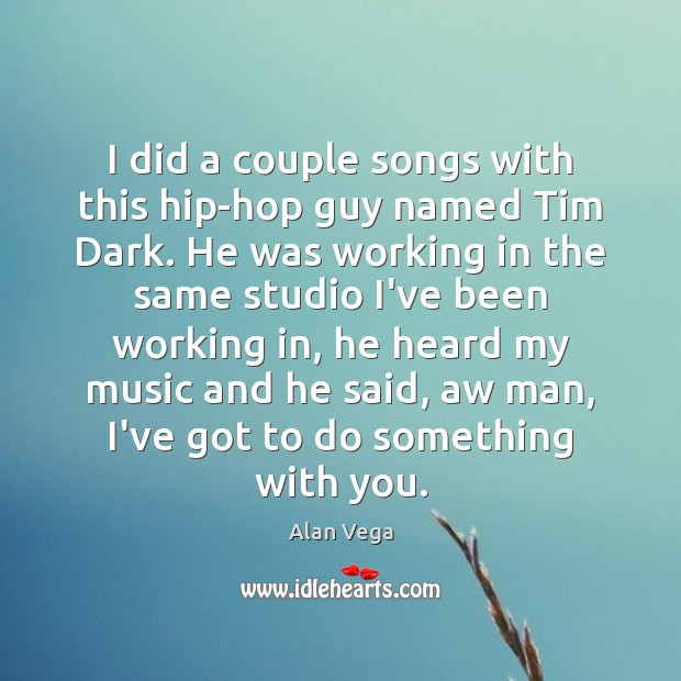 I did a couple songs with this hip-hop guy named Tim Dark. Alan Vega Picture Quote