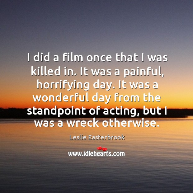 I did a film once that I was killed in. It was a painful, horrifying day. Image