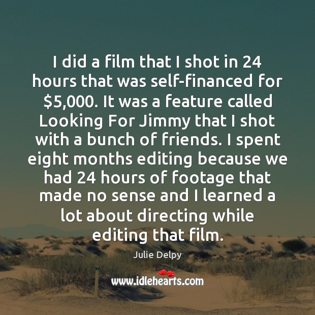 I did a film that I shot in 24 hours that was self-financed Julie Delpy Picture Quote
