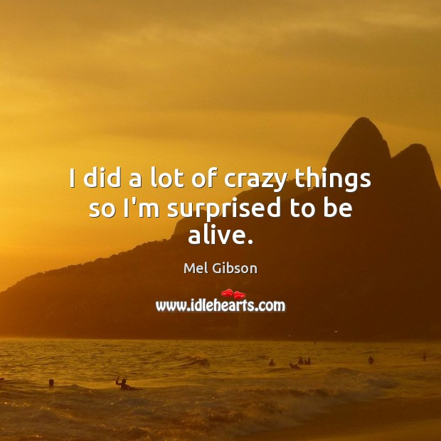 I did a lot of crazy things so I'm surprised to be alive. Mel Gibson Picture Quote